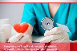 HOSPITAIS DO BRASIL E DO MUNDO COMEÇAM A INVESTIR NA CARDIOLOGIA COMPORTAMENTAL